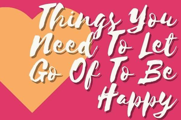 Things You Need To Let Go Of To Be Happy